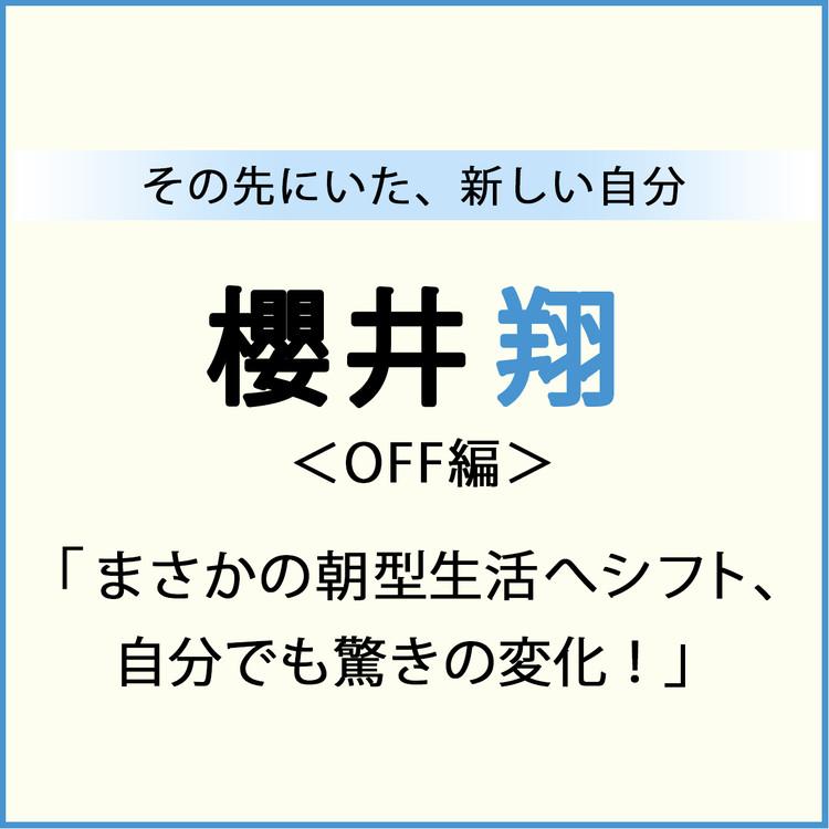 櫻井翔 その先にいた、新しい自分 OFF編 「まさかの朝型生活へシフト、 自分でも驚きの変化!」