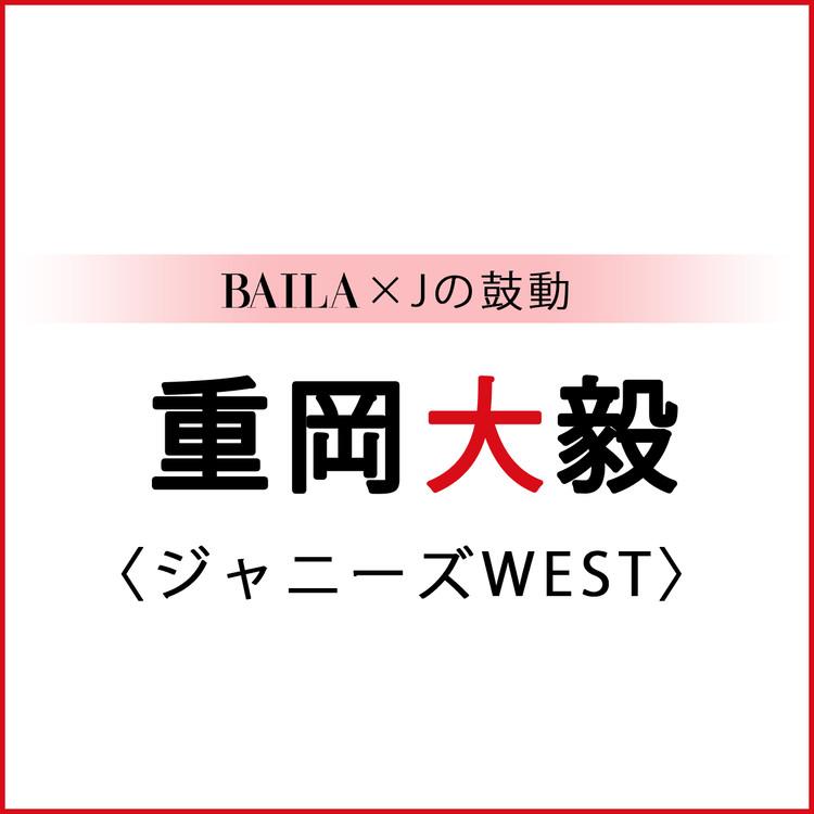【 #ジャニーズWEST #重岡大毅 】重岡大毅スペシャルインタビュー!【BAILA × Jの鼓動】