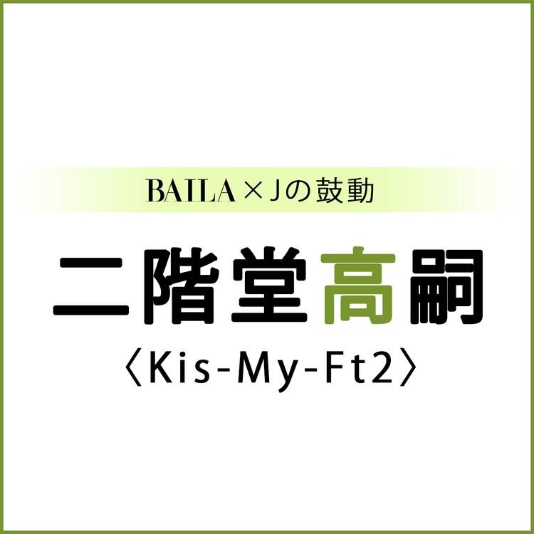 【 #Kis-My-Ft2 #二階堂高嗣 】二階堂高嗣スペシャルインタビュー!【BAILA × Jの鼓動】