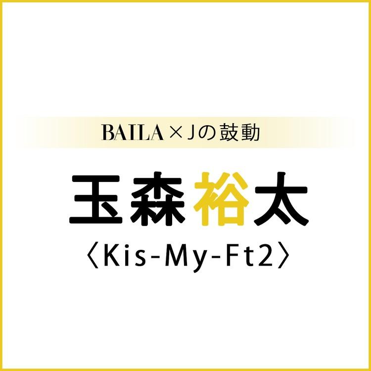 【 #Kis-My-Ft2 #玉森裕太 】玉森裕太 スペシャルインタビュー!【BAILA × Jの鼓動】