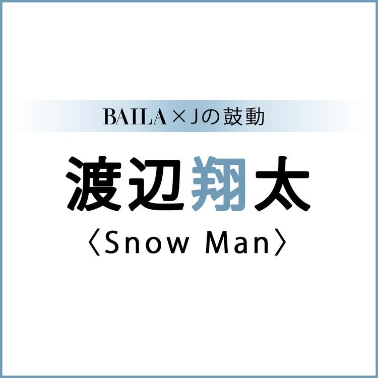BAILA×Jの鼓動 渡辺翔太(Snow Man)