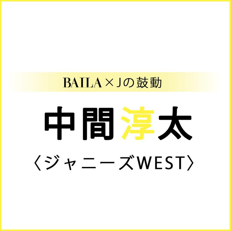 【 #ジャニーズWEST #中間淳太 】中間淳太スペシャルインタビュー!【BAILA × Jの鼓動】