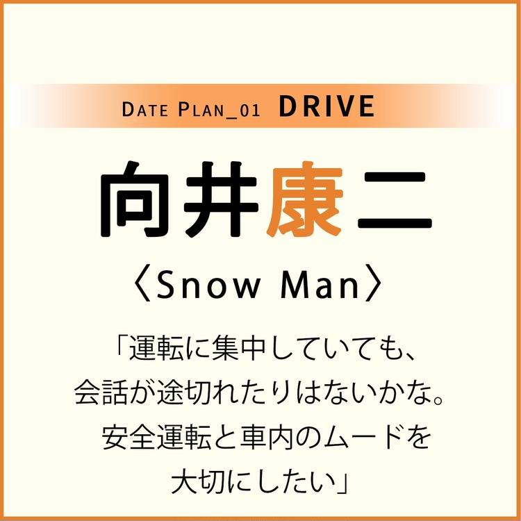Date plan_01 DRIVE 向井康二 Snow Man 「運転に集中していても、会話が途切れたりはないかな。安全運転と社内のムードを大切にしたい」