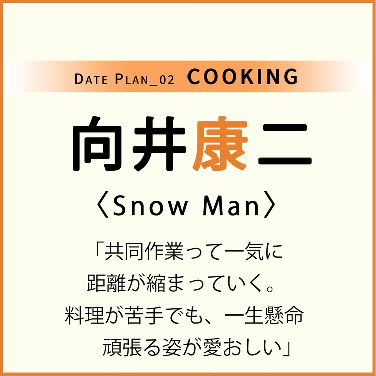 Date plan_02 COOKING 向井康二 Snow Man 「共同作業って一気に 距離が縮まっていく。 料理が苦手でも、一生懸命 頑張る姿が愛おしい」