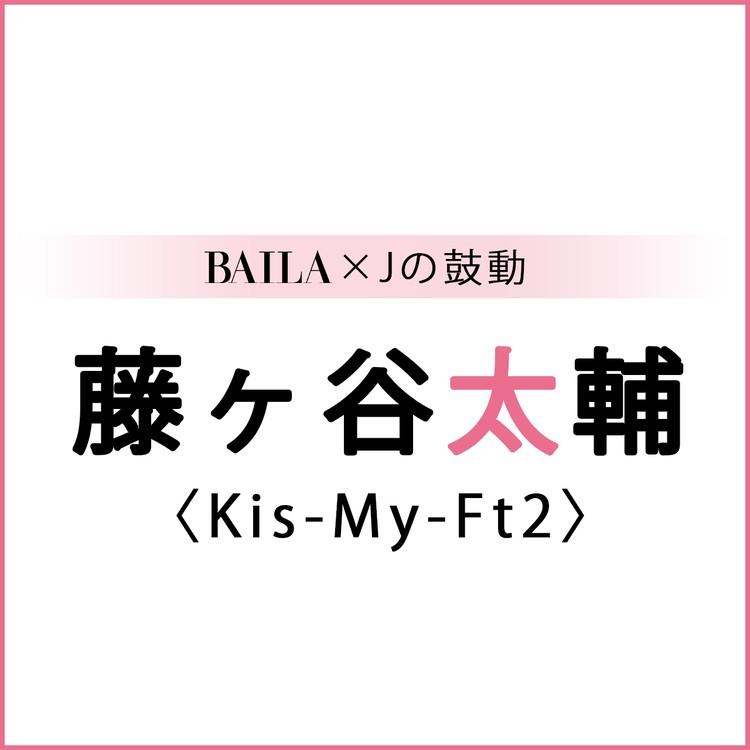 【 #Kis-My-Ft2 #藤ヶ谷太輔 】藤ヶ谷太輔スペシャルインタビュー!【BAILA × Jの鼓動】