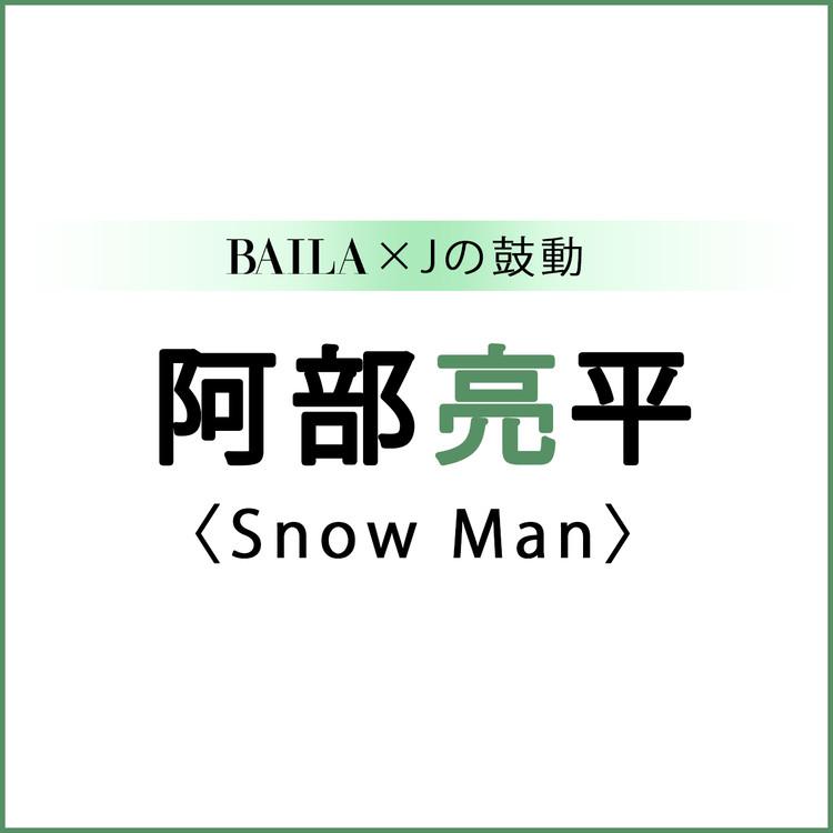 BAILA×Jの鼓動 阿部亮平(Snow Man)