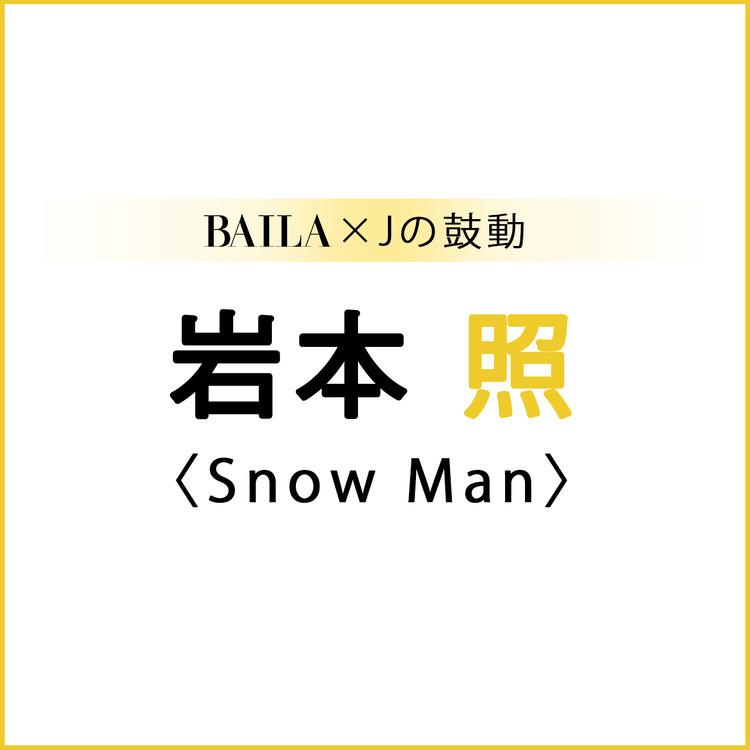 BAILA×Jの鼓動 岩本 照(Snow Man)