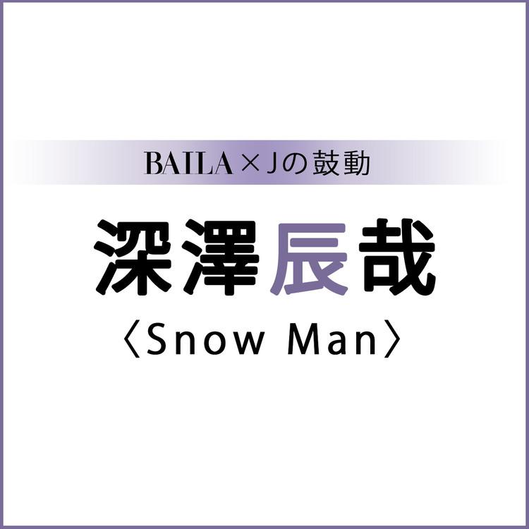BAILA×Jの鼓動 深澤辰哉(Snow Man)