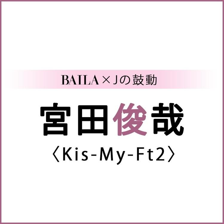 【 #Kis-My-Ft2 #宮田俊哉 】宮田俊哉スペシャルインタビュー!【BAILA × Jの鼓動】