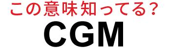 「CGM」ってなんのこと?