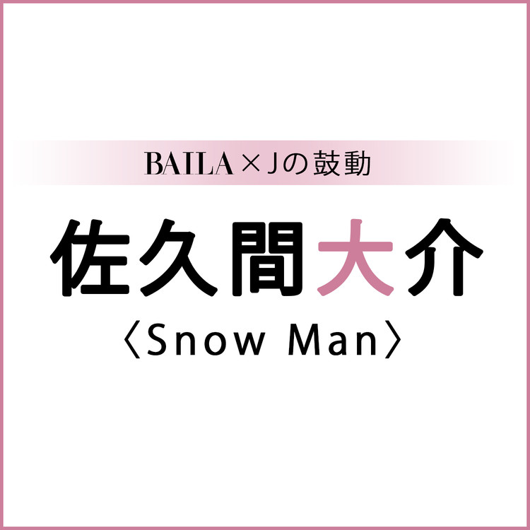 BAILA×Jの鼓動 佐久間大介(Snow Man)