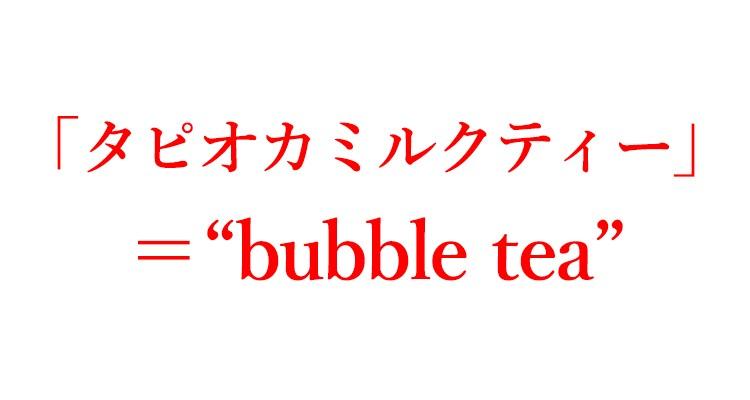 """「タピオカミルクティー」=""""bubble tea"""""""