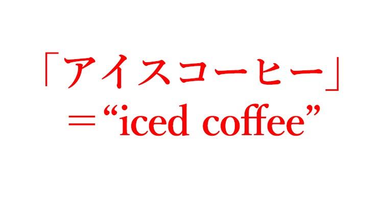 """「アイスコーヒー」=""""iced coffee"""""""