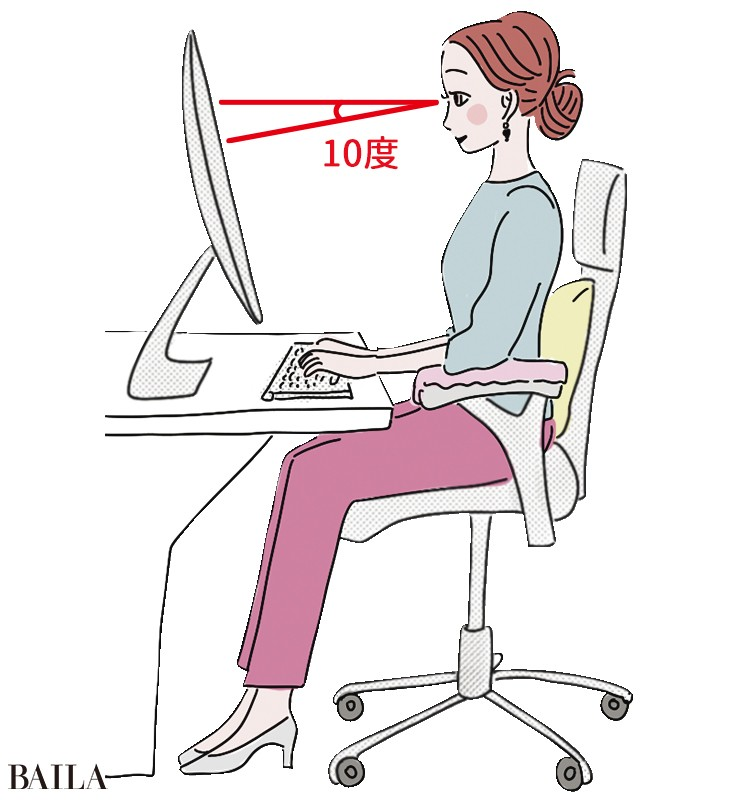 ①視線は10度ほど下 ②背すじを伸ばす ③骨盤は中 心軸に対して垂直に ④お尻と背もたれをぴったりつ けること、を意識。ひじ置きや腰枕の使用も効果的