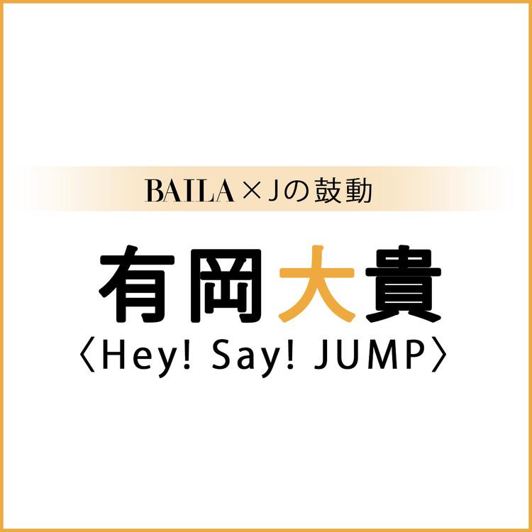 【 #Hey!Say!JUMP #有岡大貴】有岡大貴スペシャルインタビュー!【BAILA × Jの鼓動】