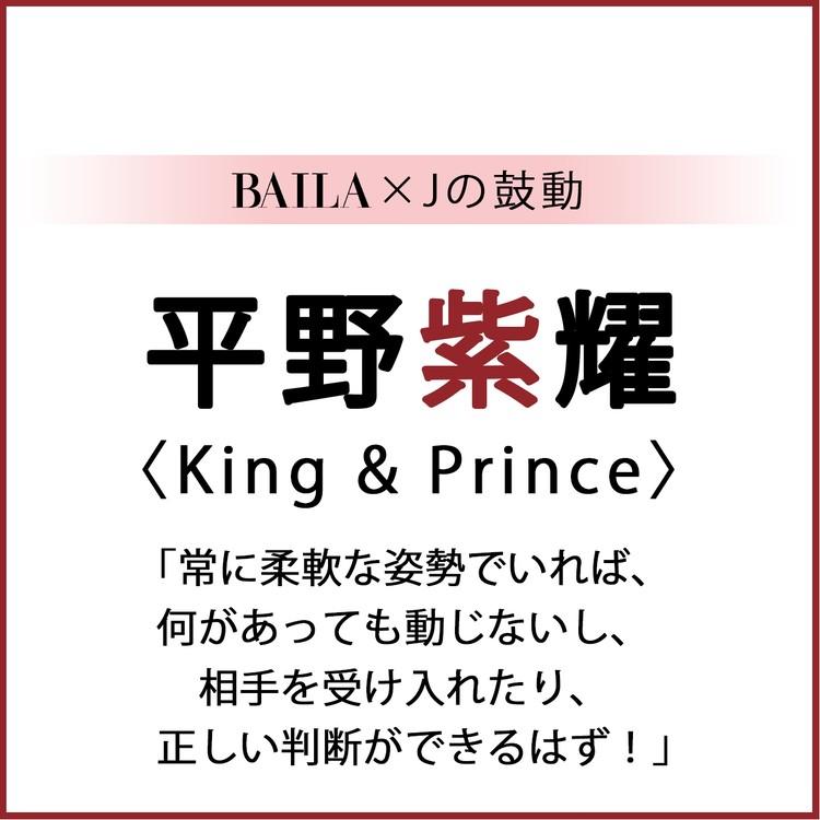 BAILA×Jの鼓動  平野紫耀(King&Prince) 「常に柔軟な姿勢でいれば、 何があっても動じないし、相手を受け入れたり、正しい判断ができるはず!」