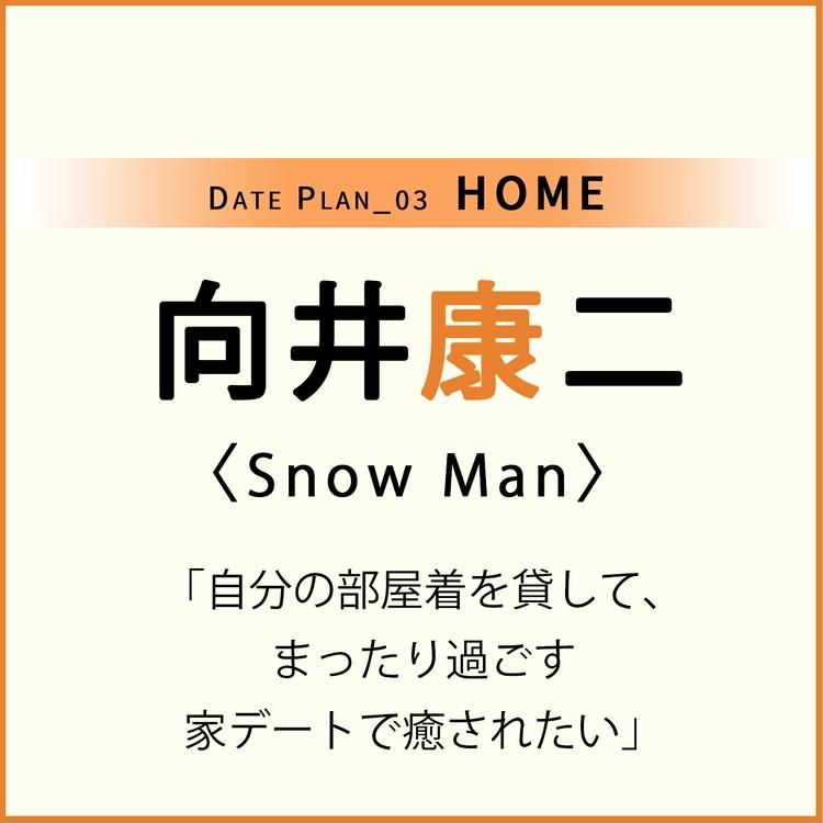 Date plan_03 HOME 向井康二 Snow Man 「自分の部屋着を貸して、 まったり過ごす 家デートで癒されたい」