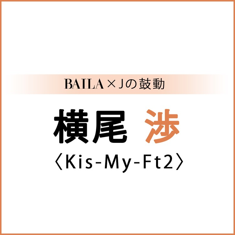 【 #Kis-My-Ft2 #横尾渉 】横尾渉スペシャルインタビュー!【BAILA × Jの鼓動】