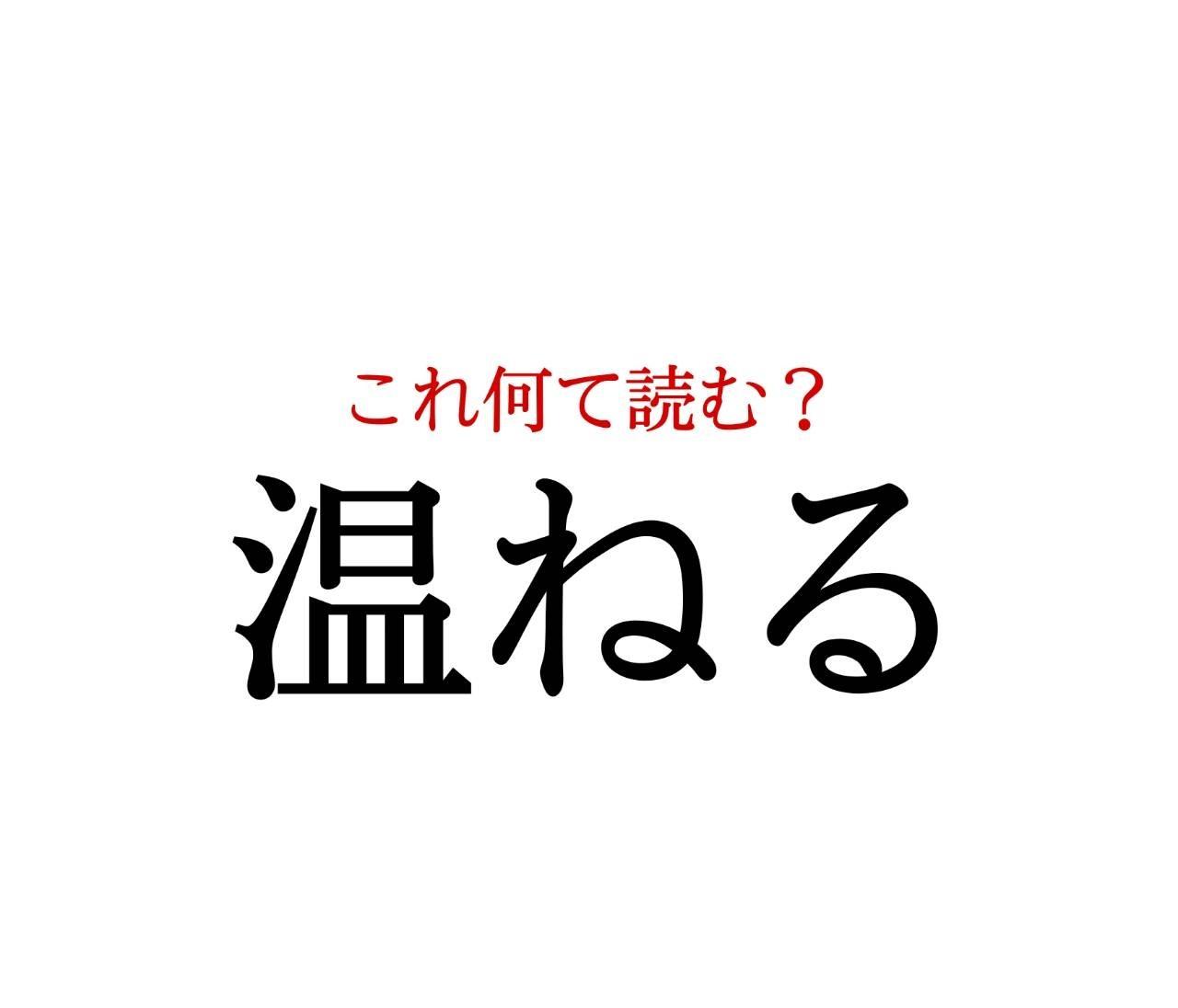 「温ねる」:この漢字、自信を持って読めますか?【働く大人の漢字クイズvol.232