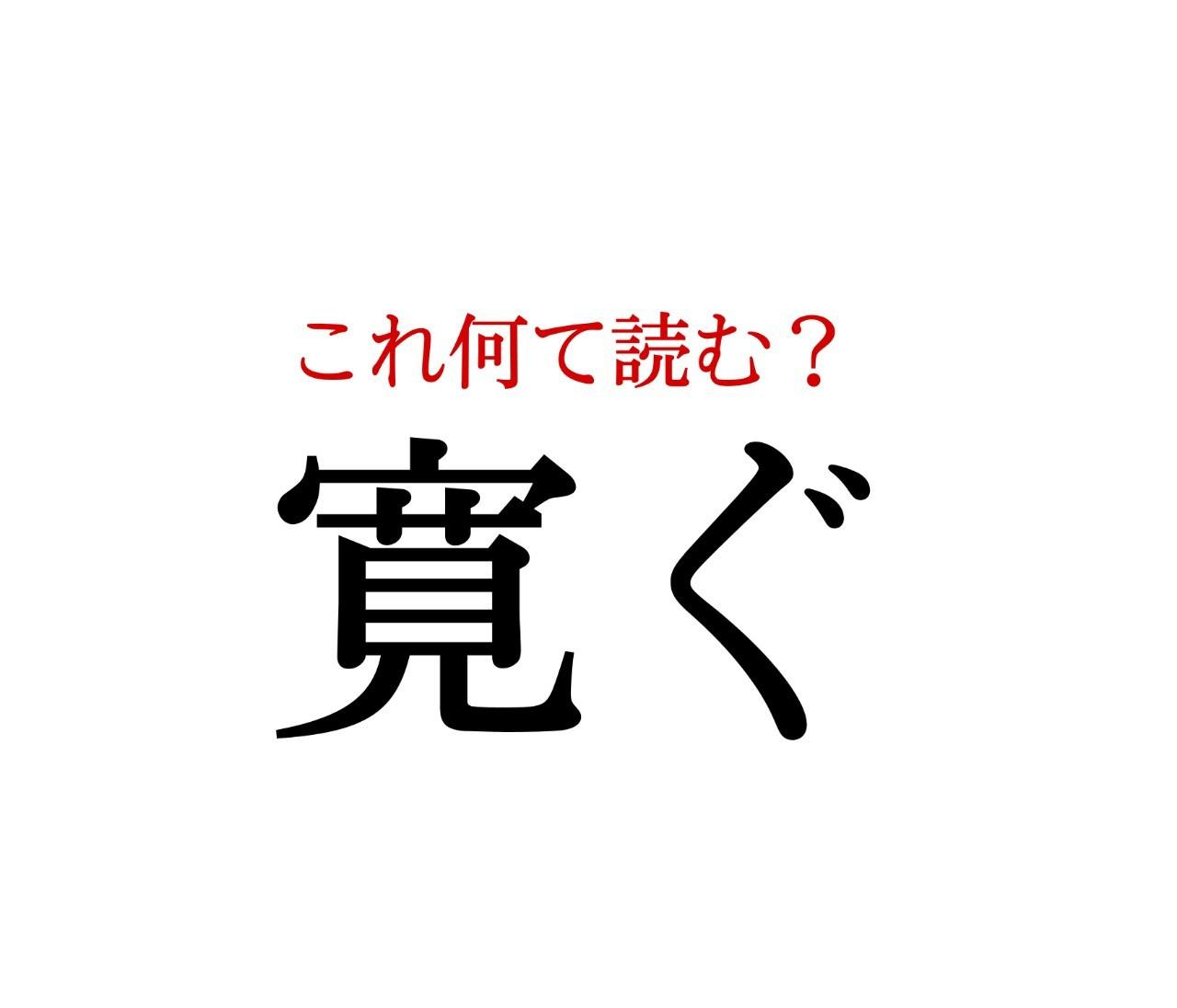 「寛ぐ」:この漢字、自信を持って読めますか?【働く大人の漢字クイズvol.199】