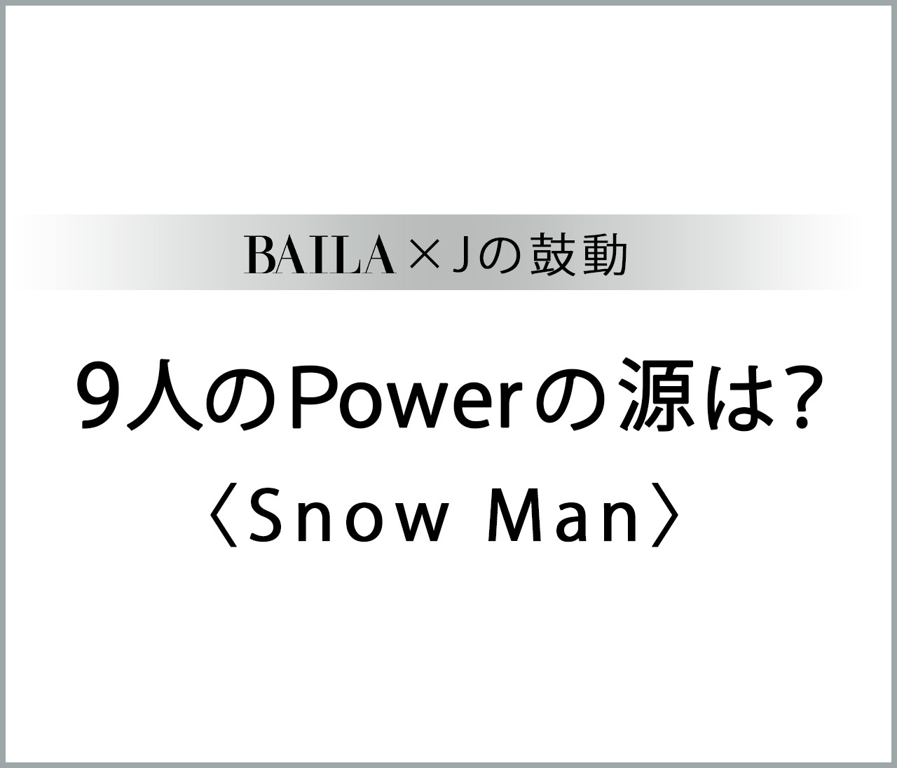 【 #SnowMan 】Snow Manメンバー9人のパワーの源は?【BAILA × Jの鼓動】