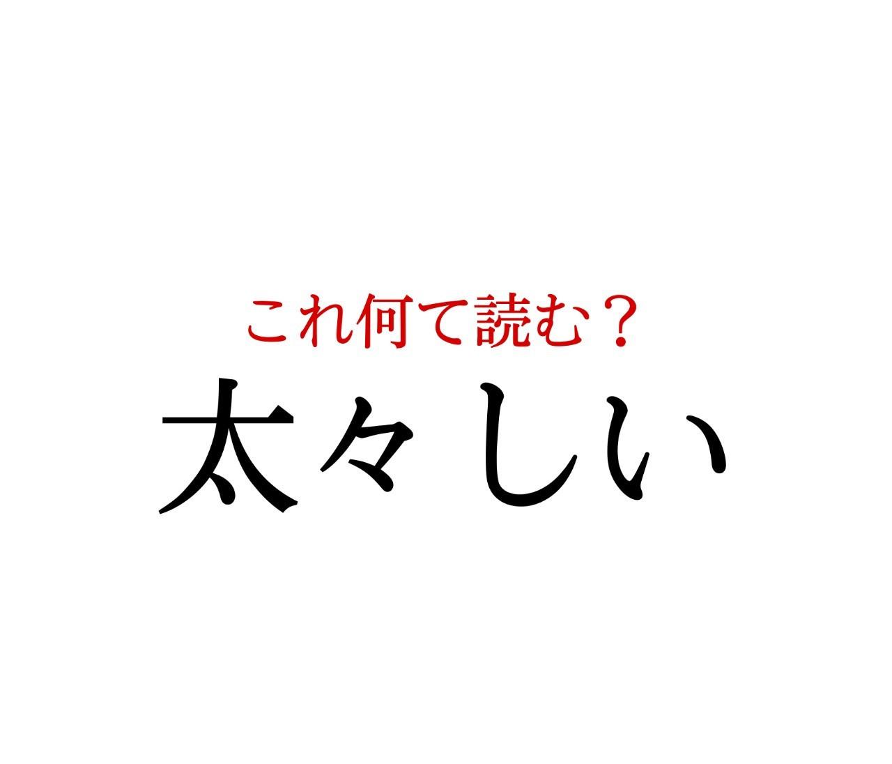 「太々しい」:この漢字、自信を持って読めますか?【働く大人の漢字クイズvol.204】
