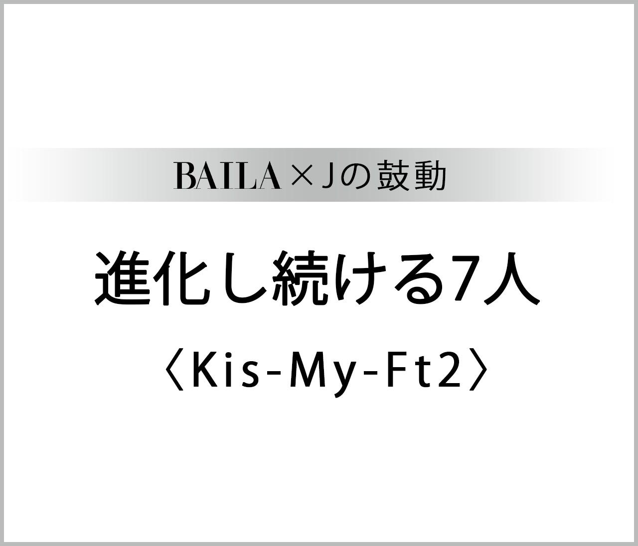 【 #KisMyFt2 】Kis-My-Ft2スペシャルインタビューまとめ【BAILA × Jの鼓動】