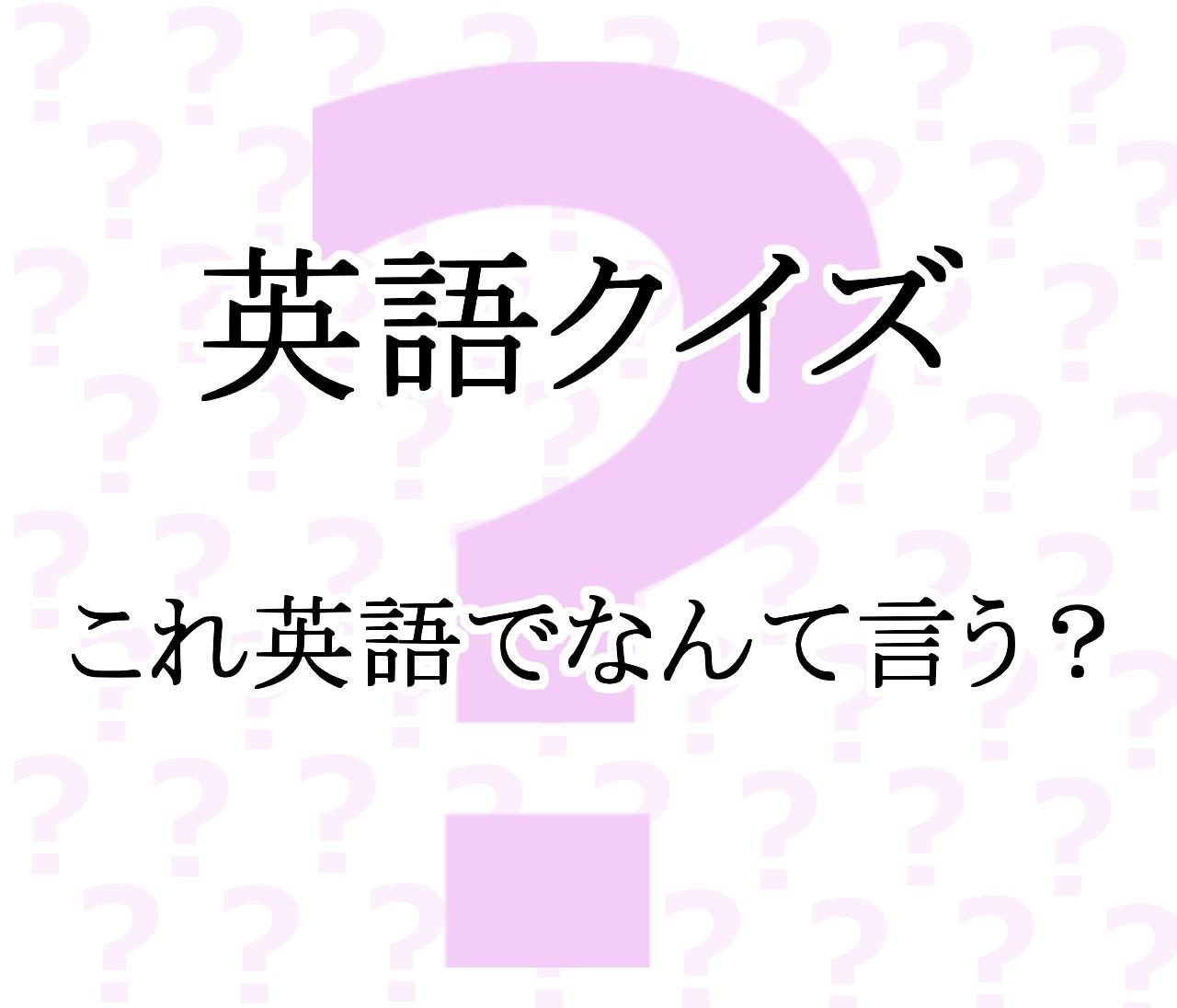 【英語クイズ】これって英語でなんて言う?