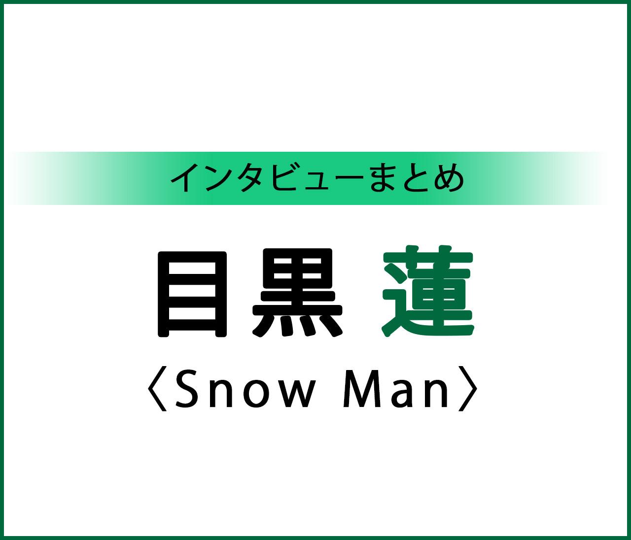 【Snow Man 目黒 蓮くんインタビュー まとめ】憧れのクリスマスデートは?