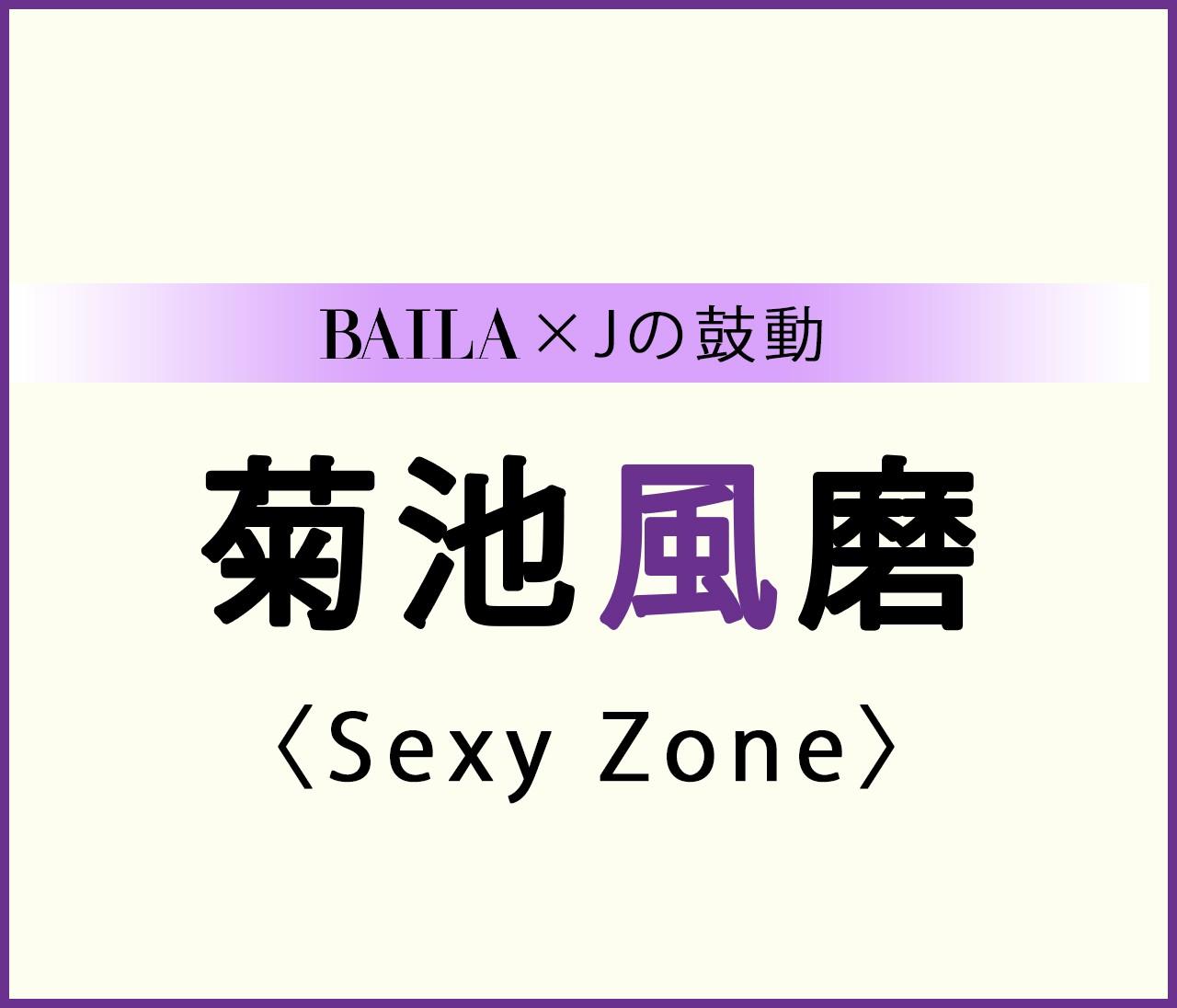 【Sexy Zone】菊池風磨スペシャルインタビュー!【BAILA × Jの鼓動】