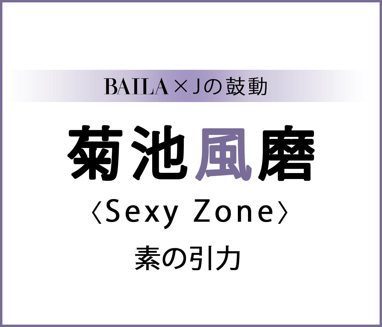 【 #SexyZone #菊池風磨 】Sexy Zone 菊池風磨スペシャルインタビュー<まとめ>【BAILA × Jの鼓動】