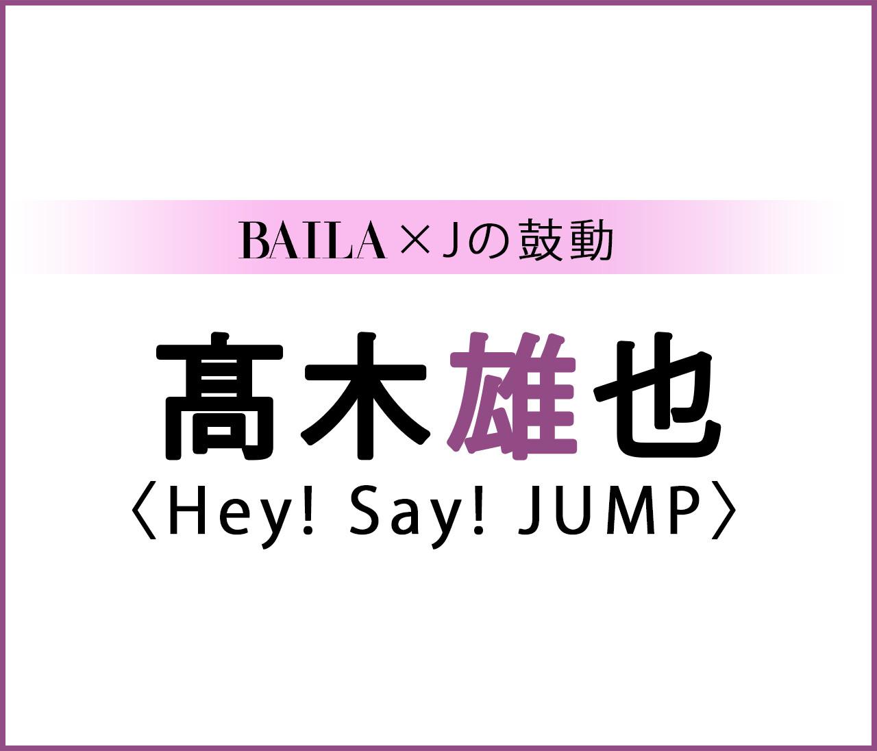 【 #HeySayJUMP #髙木雄也 】Hey! Say! JUMP 髙木雄也スペシャルインタビュー!【BAILA × Jの鼓動】