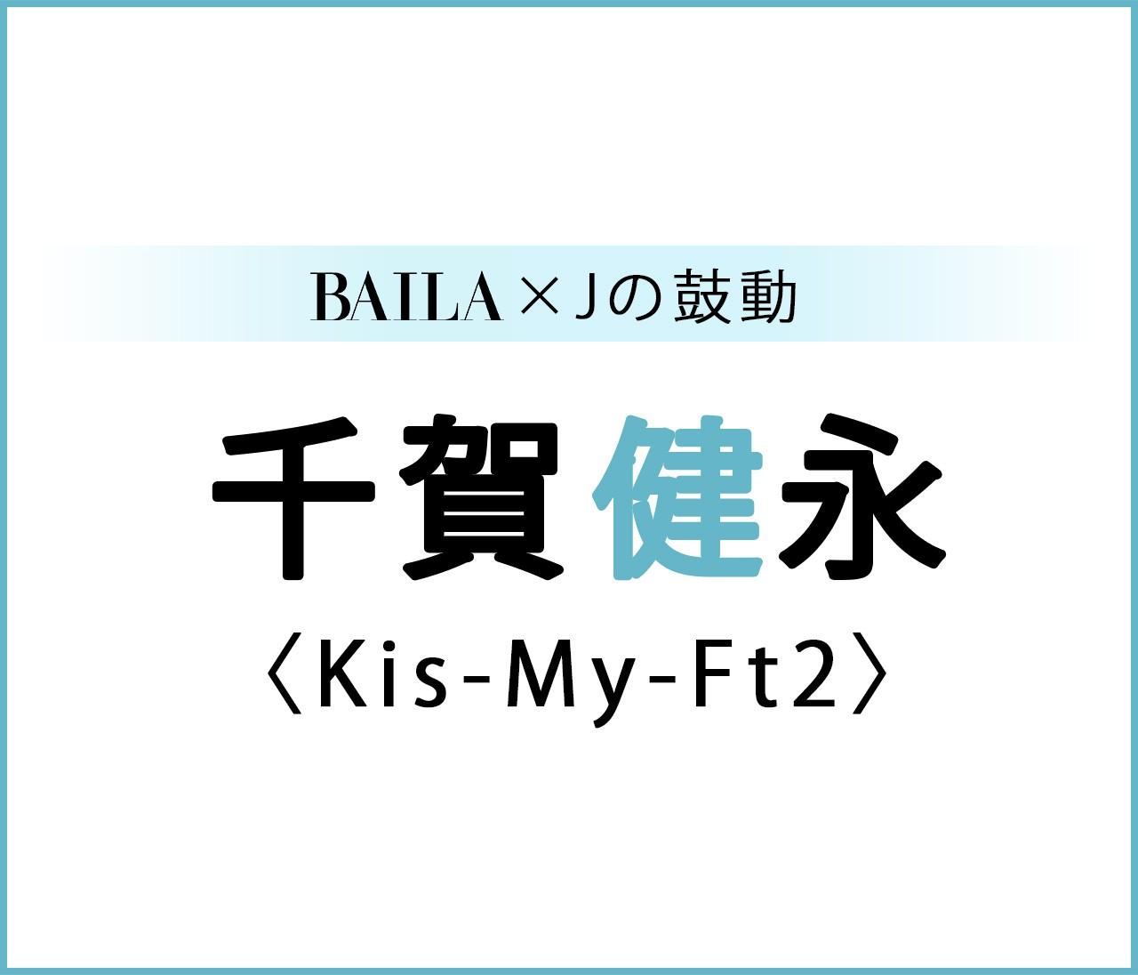 【 #KisMyFt2 #千賀健永 】Kis-My-Ft2 千賀健永スペシャルインタビュー!【BAILA × Jの鼓動】