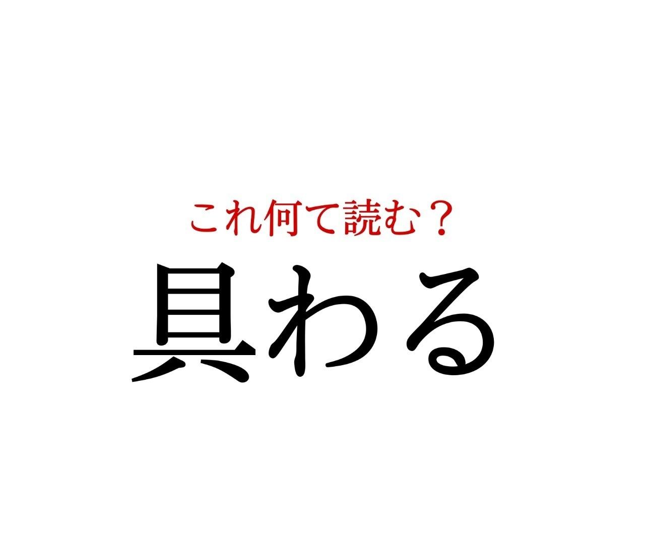 「具わる」:この漢字、自信を持って読めますか?【働く大人の漢字クイズvol.252】